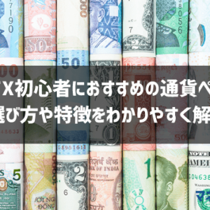 FX初心者におすすめの通貨ペア!選び方やトレードスタイル別に徹底解説します